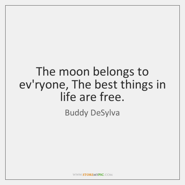 The moon belongs to ev'ryone, The best things in life are free.