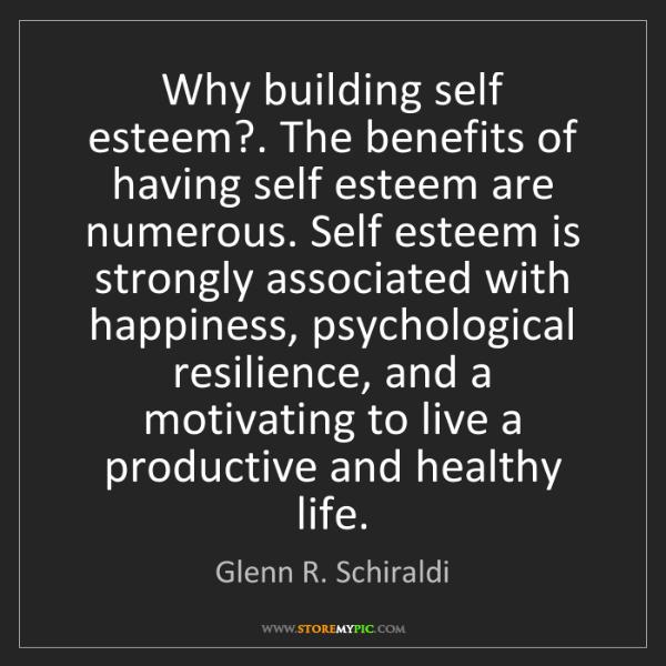 Glenn R. Schiraldi: Why building self esteem?. The benefits of having self...
