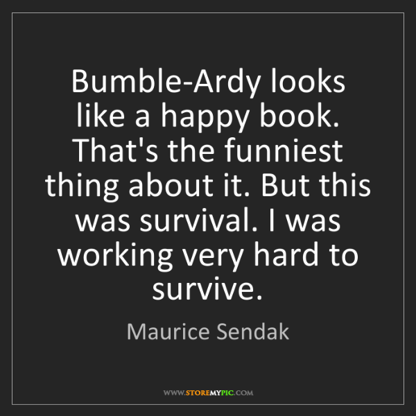 Maurice Sendak: Bumble-Ardy looks like a happy book. That's the funniest...