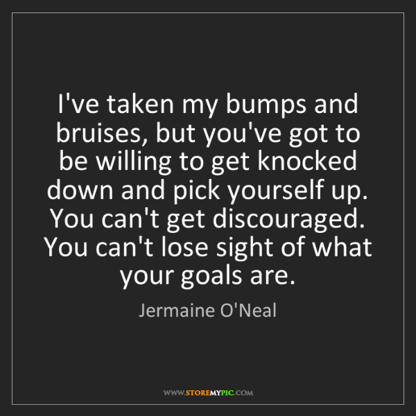 Jermaine O'Neal: I've taken my bumps and bruises, but you've got to be...