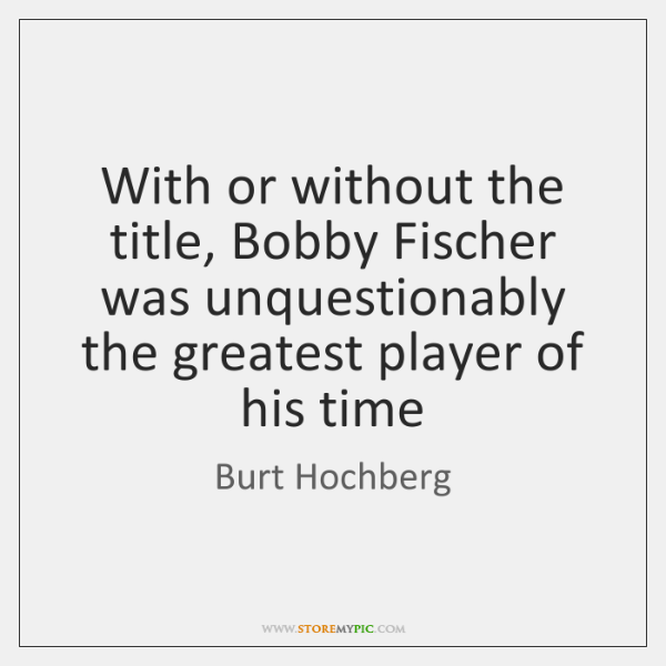 With or without the title, Bobby Fischer was unquestionably the greatest player ...