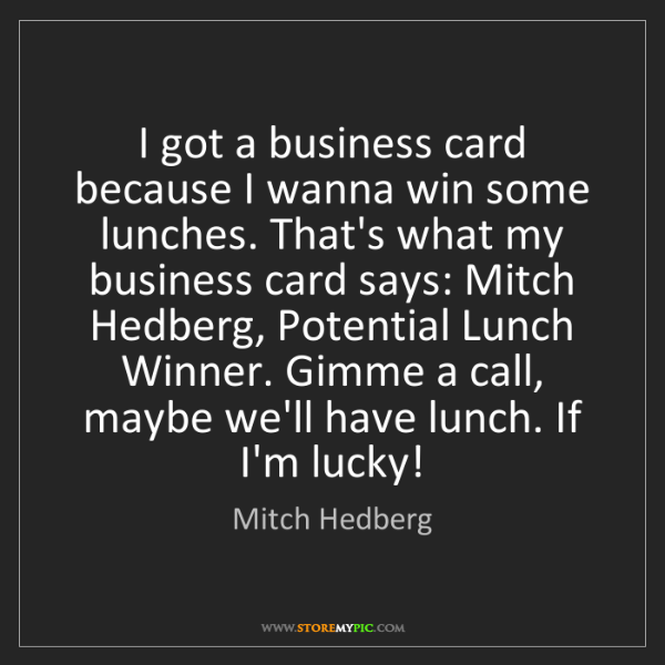 Mitch Hedberg: I got a business card because I wanna win some lunches....