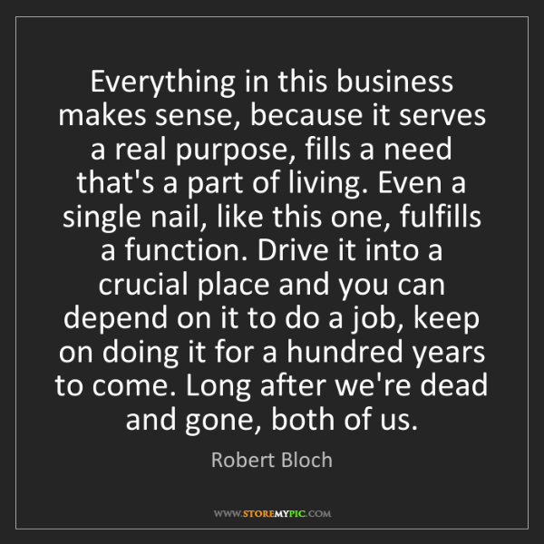 Robert Bloch: Everything in this business makes sense, because it serves...
