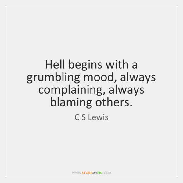 Hell begins with a grumbling mood, always complaining, always blaming others.