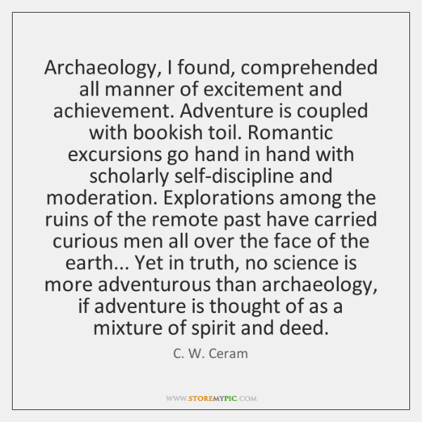 Archaeology, I found, comprehended all manner of excitement and achievement. Adventure is ...