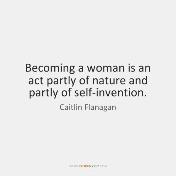 Becoming a woman is an act partly of nature and partly of ...