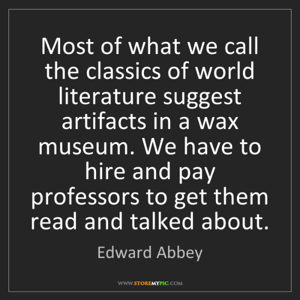 Edward Abbey: Most of what we call the classics of world literature...