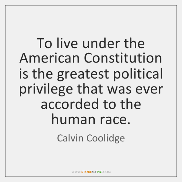 To live under the American Constitution is the greatest political privilege that ...