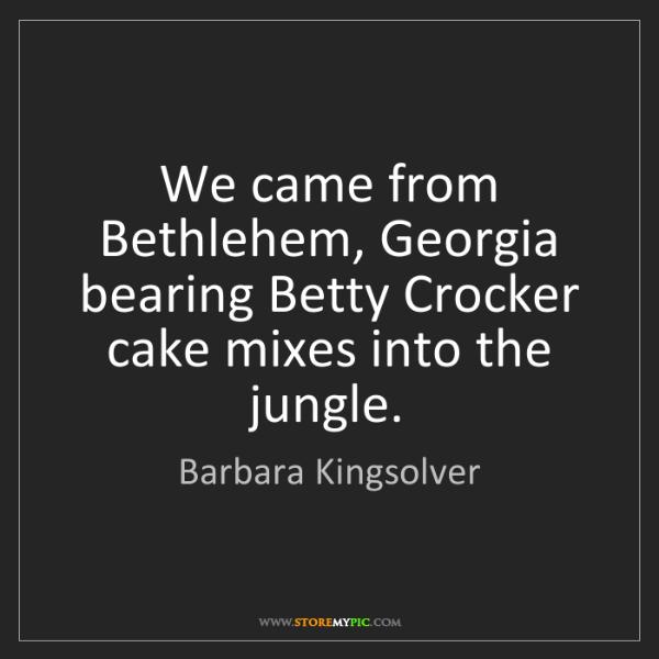 Barbara Kingsolver: We came from Bethlehem, Georgia bearing Betty Crocker...