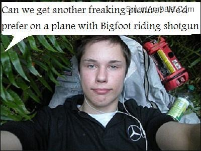 Can we get another freaking picture wed prefer on a plane with bigfoot riding shotgun
