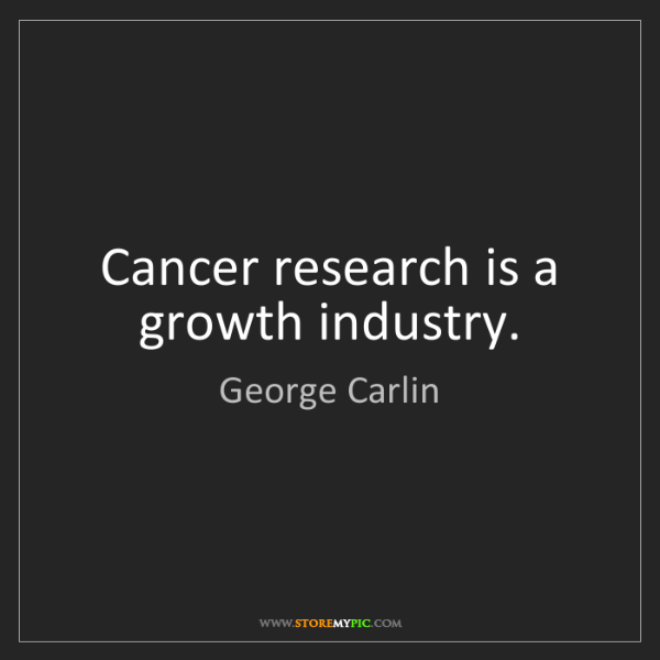 George Carlin: Cancer research is a growth industry.