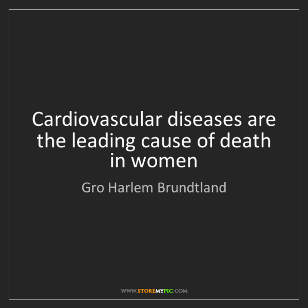 Gro Harlem Brundtland: Cardiovascular diseases are the leading cause of death...