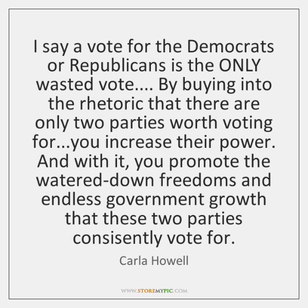 I say a vote for the Democrats or Republicans is the ONLY ...