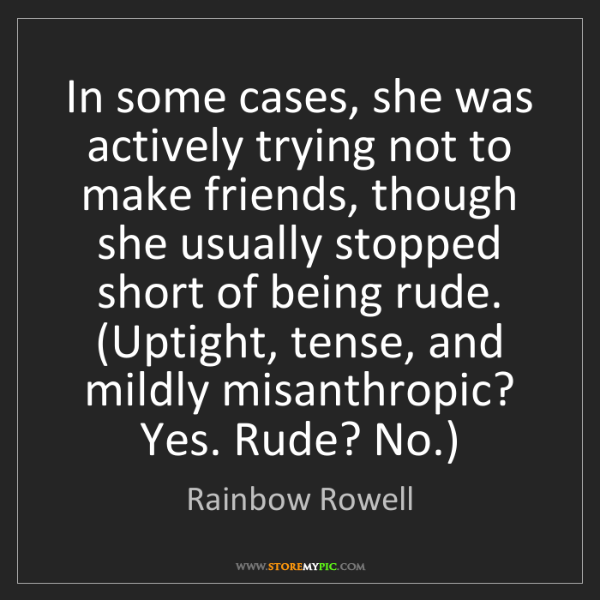 Rainbow Rowell: In some cases, she was actively trying not to make friends,...