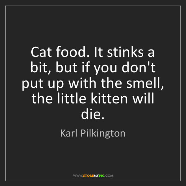 Karl Pilkington: Cat food. It stinks a bit, but if you don't put up with...