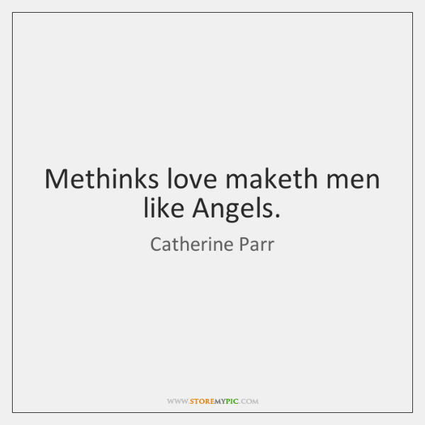 Methinks love maketh men like Angels.