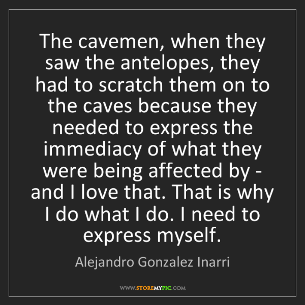 Alejandro Gonzalez Inarri: The cavemen, when they saw the antelopes, they had to...