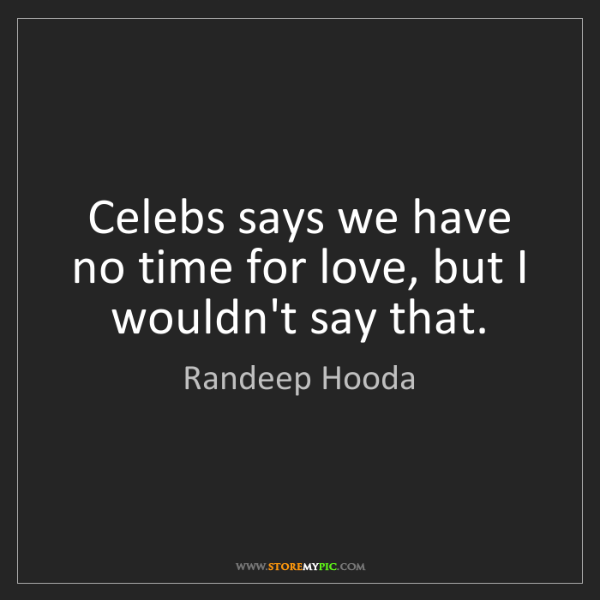 Randeep Hooda: Celebs says we have no time for love, but I wouldn't...