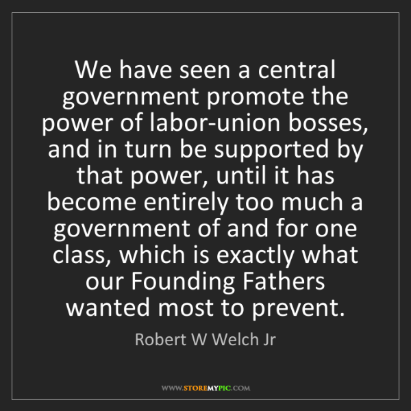 Robert W Welch Jr: We have seen a central government promote the power of...