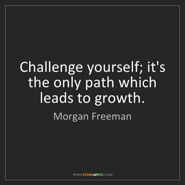 Morgan Freeman: Challenge yourself; it's the only path which leads to...