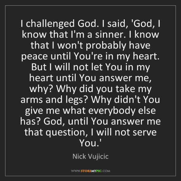 Nick Vujicic: I challenged God. I said, 'God, I know that I'm a sinner....