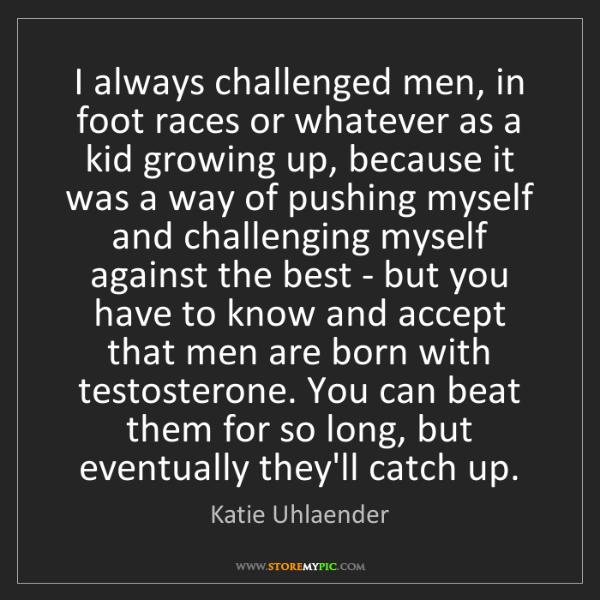 Katie Uhlaender: I always challenged men, in foot races or whatever as...