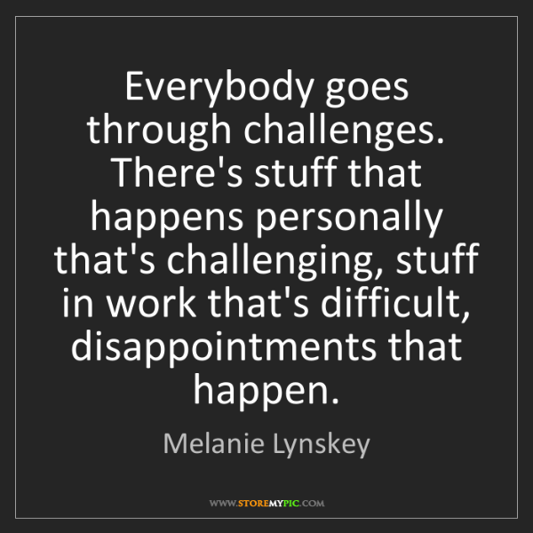 Melanie Lynskey: Everybody goes through challenges. There's stuff that...