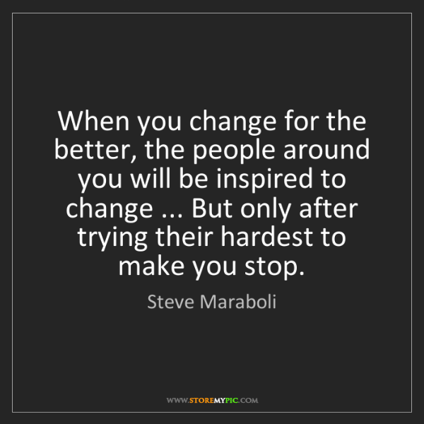 Steve Maraboli: When you change for the better, the people around you...