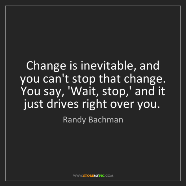 Randy Bachman: Change is inevitable, and you can't stop that change....