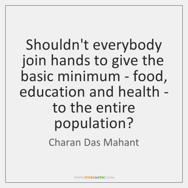 Shouldn't everybody join hands to give the basic minimum - food, education ...