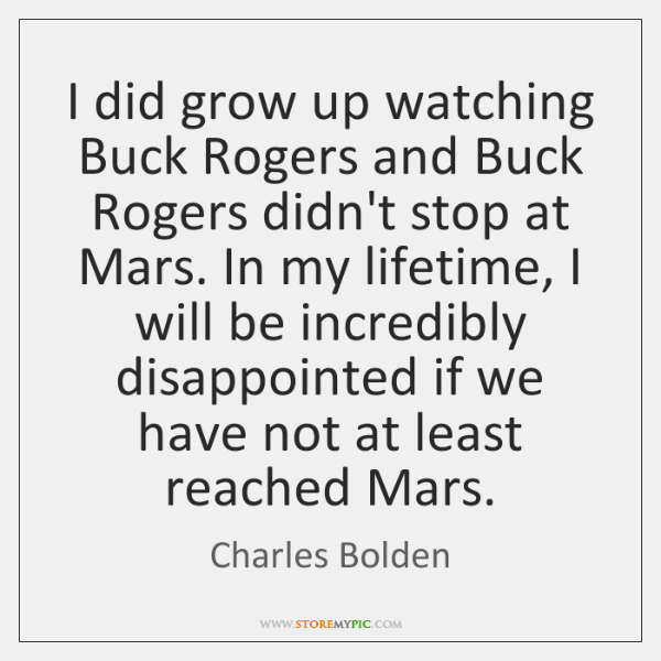 I did grow up watching Buck Rogers and Buck Rogers didn't stop ...