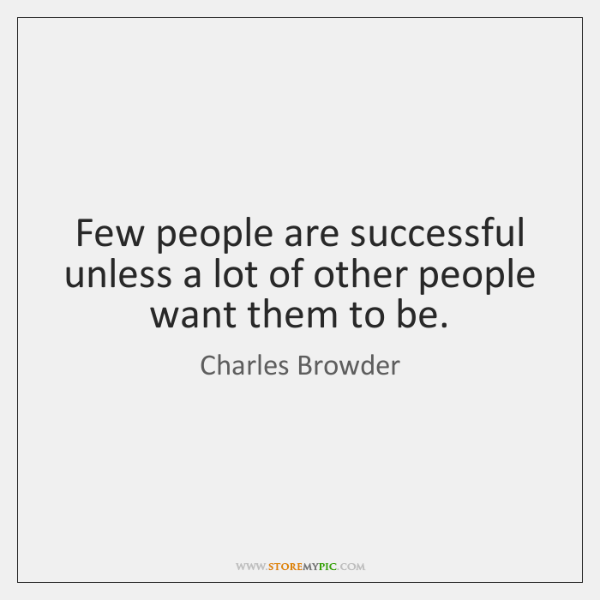 Few people are successful unless a lot of other people want them ...
