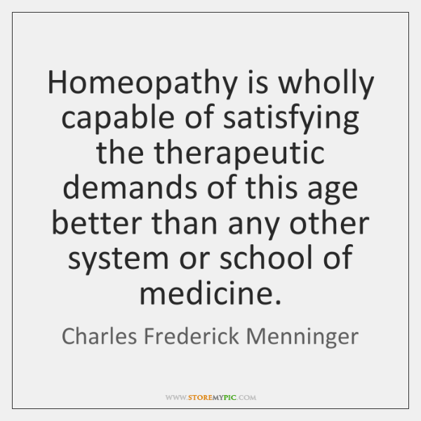 Homeopathy is wholly capable of satisfying the therapeutic demands of this age ...