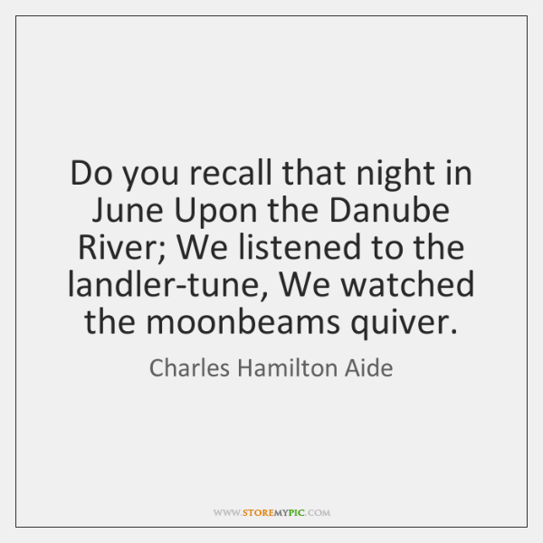 Do you recall that night in June Upon the Danube River; We ...