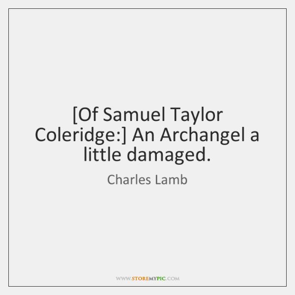 [Of Samuel Taylor Coleridge:] An Archangel a little damaged.