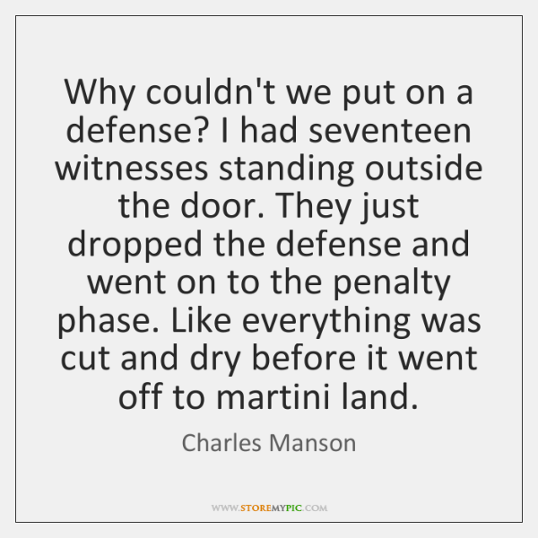 Why couldn't we put on a defense? I had seventeen witnesses standing ...