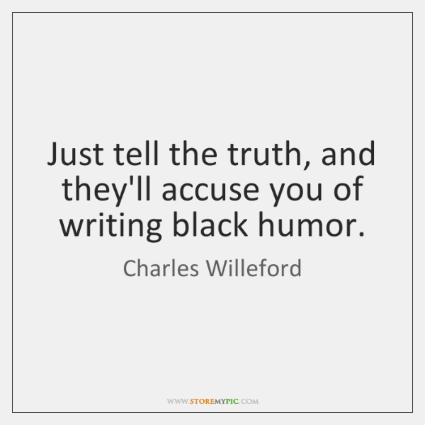 Just tell the truth, and they'll accuse you of writing black humor.