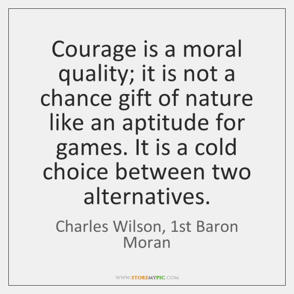 Courage is a moral quality; it is not a chance gift of ...