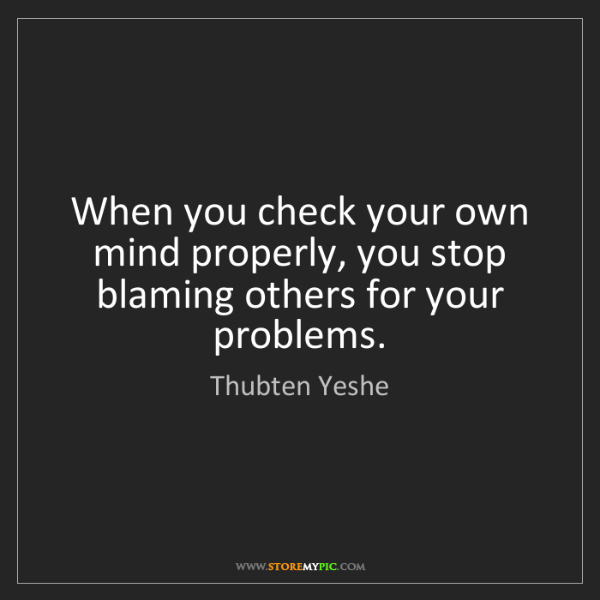 Thubten Yeshe: When you check your own mind properly, you stop blaming...