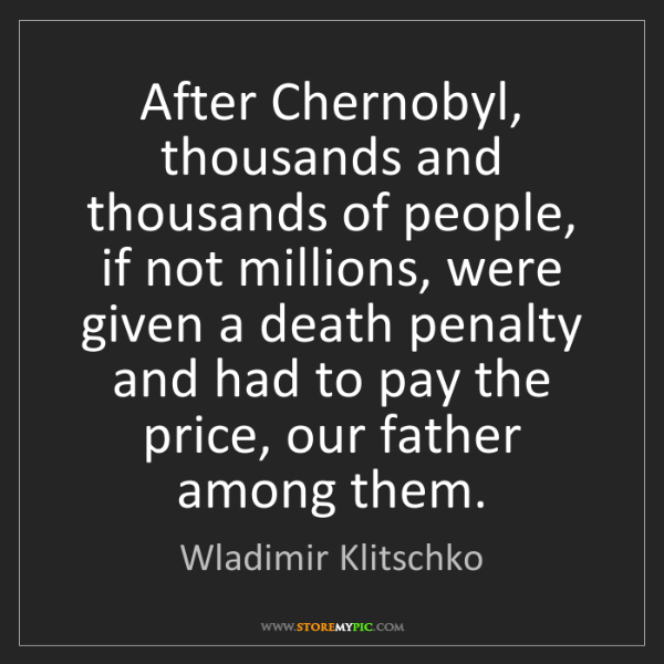 Wladimir Klitschko: After Chernobyl, thousands and thousands of people, if...