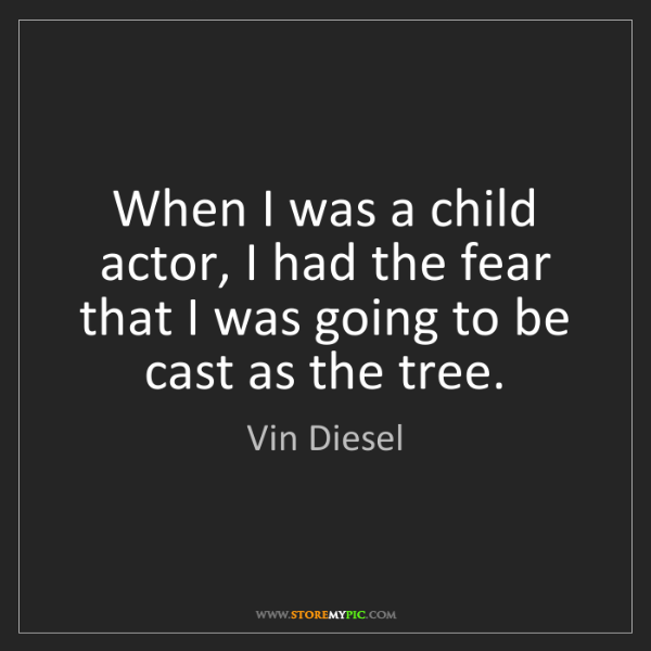 Vin Diesel: When I was a child actor, I had the fear that I was going...