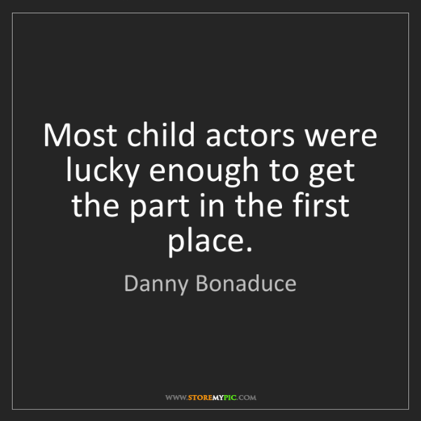 Danny Bonaduce: Most child actors were lucky enough to get the part in...