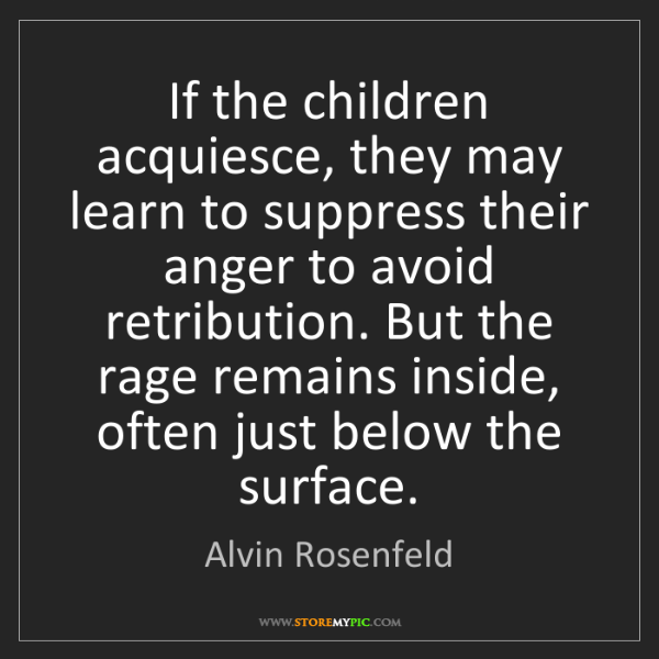 Alvin Rosenfeld: If the children acquiesce, they may learn to suppress...