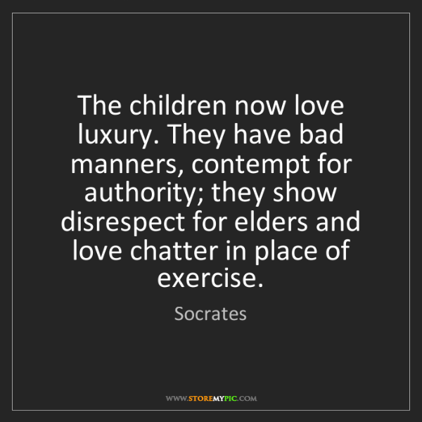 Socrates: The children now love luxury. They have bad manners,...