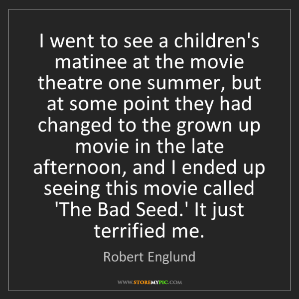 Robert Englund: I went to see a children's matinee at the movie theatre...