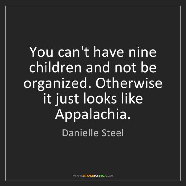 Danielle Steel: You can't have nine children and not be organized. Otherwise...