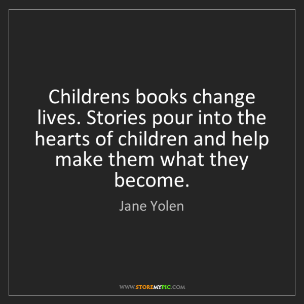 Jane Yolen: Childrens books change lives. Stories pour into the hearts...