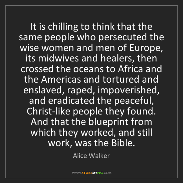 Alice Walker: It is chilling to think that the same people who persecuted...