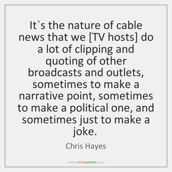 It`s the nature of cable news that we [TV hosts] do ...