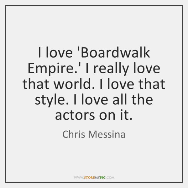 I love 'Boardwalk Empire.' I really love that world. I love ...